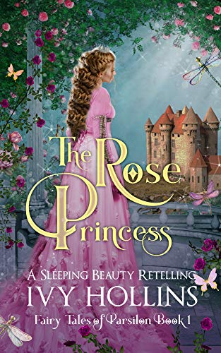 The Rose Princess: A Sleeping Beauty Retelling (Fairy Tales of Parsilon Book 1) by [Ivy  Hollins]