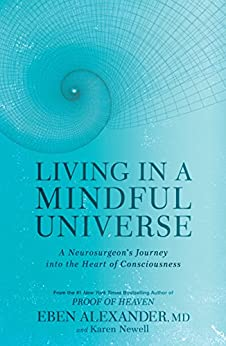 Living in a Mindful Universe: A Neurosurgeon's Journey into the Heart of Consciousness by [Eben Alexander, Karen Newell]