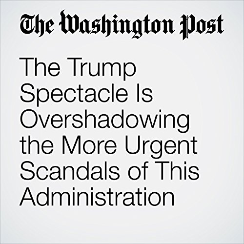 The Trump Spectacle Is Overshadowing the More Urgent Scandals of This Administration copertina