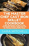 THE MASTER CHEF CAST IRON SKILLET COOKBOOK: A New Generation of Easy, Fresh
