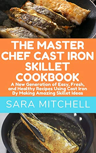 THE MASTER CHEF CAST IRON SKILLET COOKBOOK: A New Generation of Easy, Fresh, and Healthy Recipes Using Cast Iron By Making Amazing Skillet Ideas