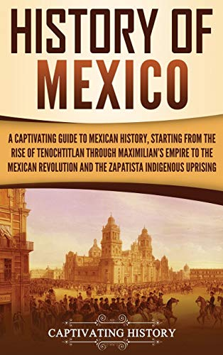 History of Mexico: A Captivating Guide to Mexican History, Starting from the Rise of Tenochtitlan through Maximilian's Empire to the Mexican Revolution and the Zapatista Indigenous Uprising