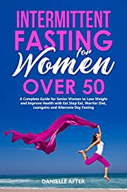 Intermittent Fasting for Women Over 50: A Complete Guide for Senior Women to Lose Weight and Improve Health with Eat Stop Eat, Warrior Diet, Leangains and Alternate Day Fasting