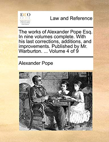 The Works of Alexander Pope Esq. in Nine Volumes Complete. with His Last Corrections, Additions, and Improvements. Published by Mr. Warburton. ... Volume 4 of 9