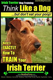 IRISH TERRIER DOG TRAINING Think Like a Dog ~ but Don?t Eat Your Poop!: Here's EXACTLY How to TRAIN Your Irish Terrier