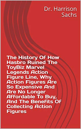 The History Of How Hasbro Ruined The ToyBiz Marvel Legends Action Figure Line, Why Action Figures Are So Expensive And Are No Longer Affordable To Buy, ... Collecting Action Figures (English Edition)