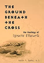 The Ground Beneath the Cross: The Theology of Ignacio Ellacuría (Moral Traditions series)
