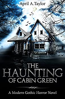 The Haunting of Cabin Green: A Modern Gothic Horror Novel by [April A. Taylor]