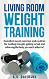 Living Room Weight Training: Dumbbell-based exercises and routines for building strength, getting...