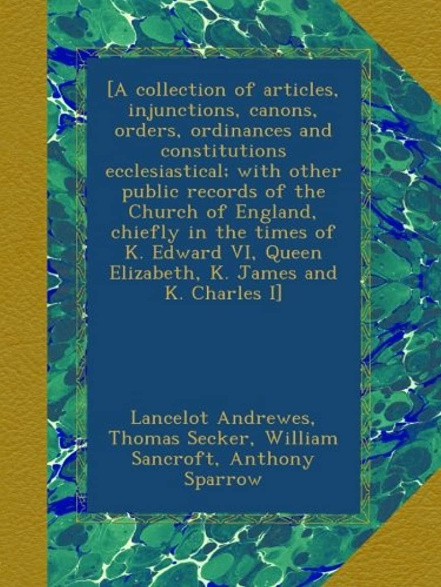 マイク伝染性の上級[A collection of articles, injunctions, canons, orders, ordinances and constitutions ecclesiastical; with other public records of the Church of England, chiefly in the times of K. Edward VI, Queen Elizabeth, K. James and K. Charles I]