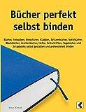 Bücher perfekt selbst binden: Bücher, Fotoalben, Broschüren, Kladden, Skizzenbücher, Notizbücher, Blockbücher, Zeichenbücher, Hefte, Zeitschriften, ... selbst gestalten und professionell binden