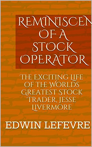 REMINISCENCES OF A STOCK OPERATOR: The Exciting Life of the Worlds Greatest Stock Trader, Jesse Livermore (English Edition)