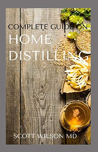 COMPLETE GUIDE ON HOME DISTILLING: The DIY Guide To Making Your Own Liquor Safely And Legally