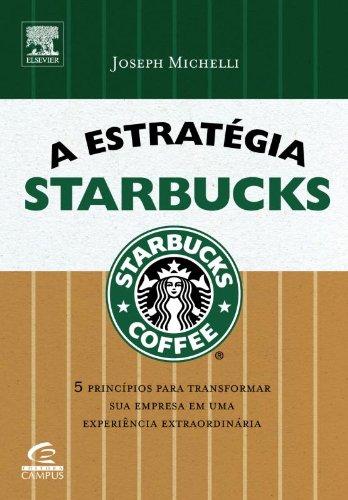 A Estrategia Starbucks. 5 Principios Para Transformar Sua Empresa Em Uma Experiência Extraordinária