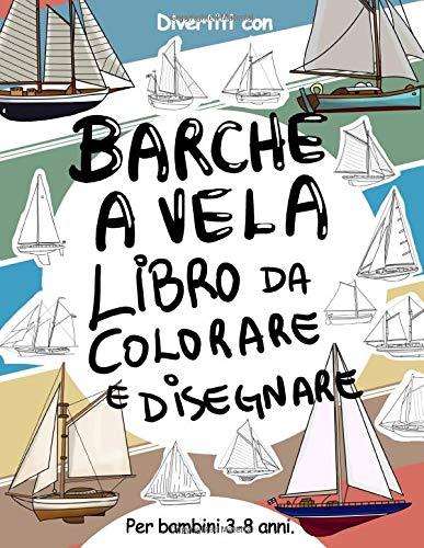 Barche a Vela Libro da Colorare e Disegnare per Bambini da 3 a 8 Anni: Fai divertire il tuo bambino a colorare le Barche a Vela ed a disegnare le ... da colorare per bambini fino agli 8 anni