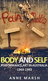 Body and Self: Performance Art in Australia 1969-1992 by [Anne Marsh]