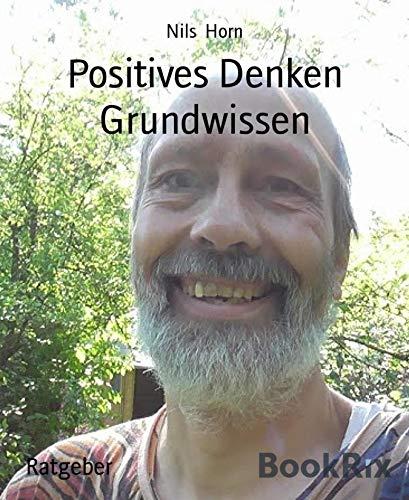 Positives Denken Grundwissen: Positive Psychologie, Selbstverwirklichung, Lebensfreude und Optimismus von [Nils Horn]