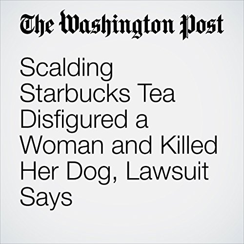 Scalding Starbucks Tea Disfigured a Woman and Killed Her Dog, Lawsuit Says copertina