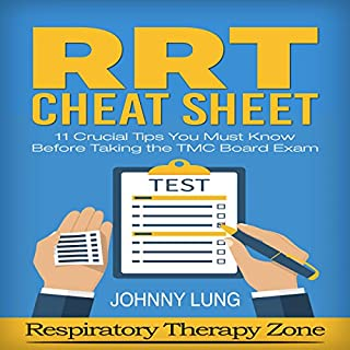 Respiratory Study Guide: RRT Cheat Sheet     11 Crucial Tips Respiratory Therapy Students Must Know Before Taking the TMC Board Exam              By:                                                                                                                                 Johnny Lung                               Narrated by:                                                                                                                                 Kane Prestenback                      Length: 33 mins     5 ratings     Overall 3.2