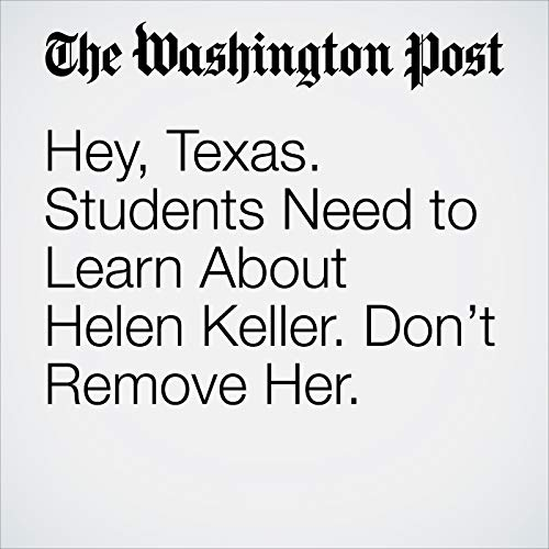 Hey, Texas. Students Need to Learn About Helen Keller. Don't Remove Her. copertina