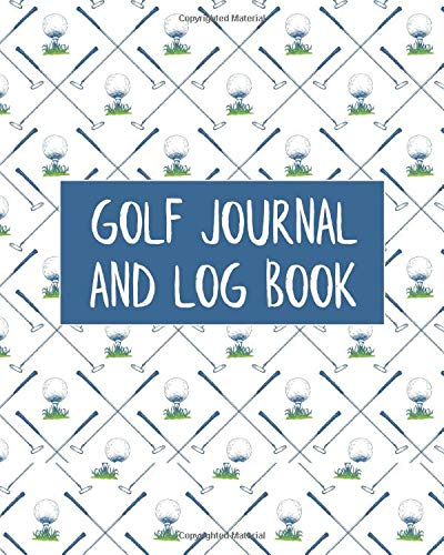 Golf Journal & Log Book: Golfing Progression Notebook And Course Stat Record Keeper Organizer - Unique Gifts For Passionate Golfers