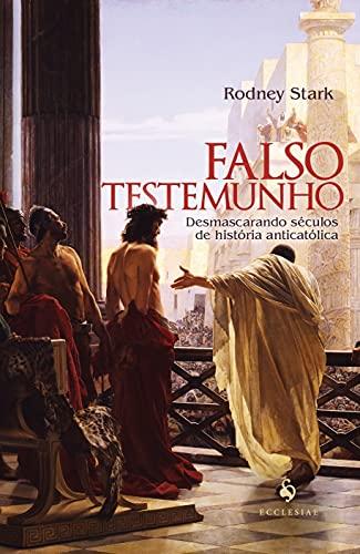 Falso Testemunho: Desmascarando Séculos de História Anticatólica