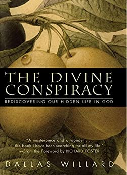 The Divine Conspiracy: Rediscovering Our Hidden Life In God by [Dallas Willard]