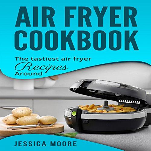 Air Fryer Cookbook: The Tastiest Air Fryer Recipes Around cover art