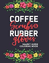 Coffee Scrubs & Rubber Gloves A Snarky Nurse Coloring Book: Calming Illustrations And Designs With Humorous Quips, Adult C...