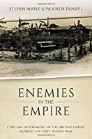 Enemies in the Empire: Civilian Internment in the British Empire During the First World War