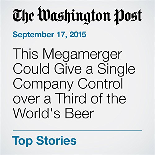 This Megamerger Could Give a Single Company Control over a Third of the World's Beer cover art