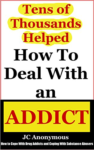 How To Deal With An Addict: How To Cope With Drug Addicts And Coping With Substance Abusers (Coping With Alcoholism and Dealing With Substance Abuse Book 4)