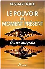 Le pouvoir du moment présent - Oeuvre intégrale - Guide d'éveil spirituel d'Eckhart Tolle