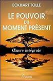 Le pouvoir du moment présent - Oeuvre intégrale - Guide d'éveil spirituel