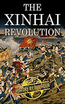 The Xinhai Revolution: The Chinese Revolution that Brought Down the Last of the Dynasties, the Qing (Legendary Wars and Revolutions Book 6) by [History by the Hour]