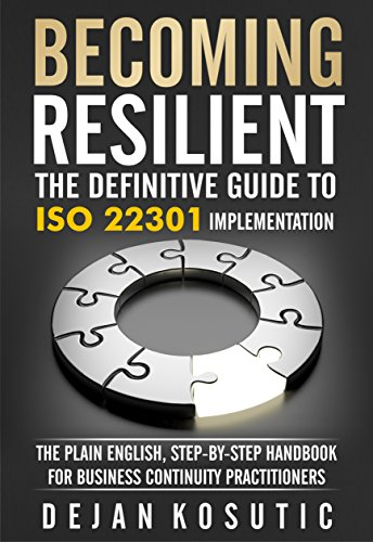 Becoming Resilient – The Definitive Guide to ISO 22301 Implementation: The Plain English, Step-by-Step Handbook for Business Continuity Practitioners by [Dejan Kosutic]