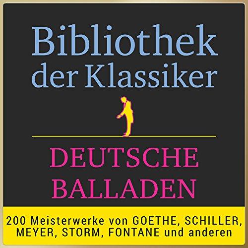 Bibliothek der Klassiker: Deutsche Balladen (200 Meisterwerke von Goethe, Schiller, Meyer, Storm, Fontane und anderen.)
