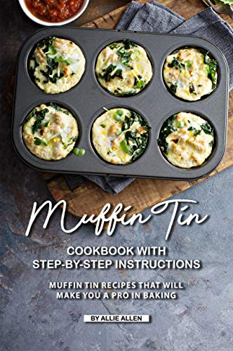 Muffin Tin Cookbook with Step-By-Step Instructions: Muffin Tin Recipes That Will Make You A Pro in Baking