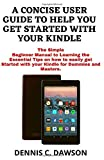 A CONCISE USER GUIDE TO HELP YOU GET STARTED WITH YOUR KINDLE: The Simple Beginner Manual to Learning the Essential Tips on how to easily get Started with your Kindle for Dummies and Masters.