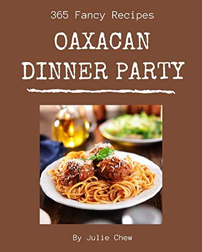 365 Fancy Oaxacan Dinner Party Recipes: An Oaxacan Dinner