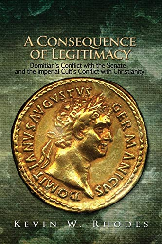 A Consequence of Legitimacy: Domitian's Conflict with the Senate, and the Imperial Cult's Conflict with Christianity