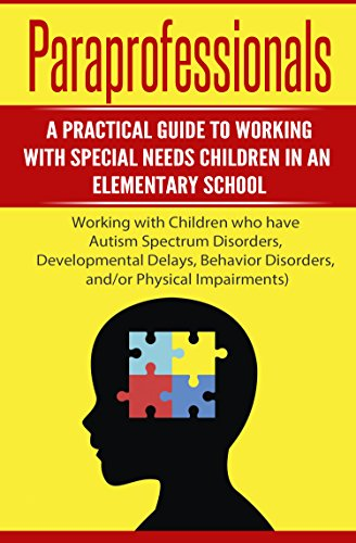 Paraprofessionals: A Practical Guide to Working with Special Needs Children in an Elementary School (Special Education, Autism, Behavior Disorders, Developmental Delays)