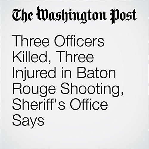 Three Officers Killed, Three Injured in Baton Rouge Shooting, Sheriff's Office Says cover art