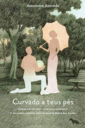 Curvado a teus pés: (Drama em três atos – uma peça romântica) O derradeiro encontro entre Gonçalves Dias e Ana Amélia: Volume 1