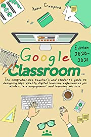 Google Classroom: The Comprehensive Teacher's and Student's Guide to Designing High-Quality Digital Learning Experiences For Whole-Class Engagement and Learning Success (Edition 2020-21)