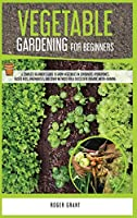 Vegetable Gardening for Beginners: A Complete Beginner's Guide To Grow Vegetables in Containers. Hydroponics, Raised Beds, Greenhouses, and Other Methods for a Successful Organic Micro-farming (Gardening Bible)