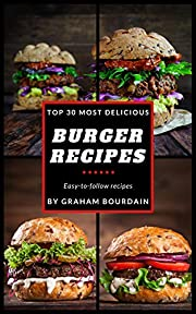 Top 30 Most Delicious Burger Recipes: A Burger Cookbook with Lamb, Chicken and Turkey - [Books on Burgers, Sandwiches, Burritos, Tortillas and Tacos] - (Top 30 Most Delicious Recipes Book 2)