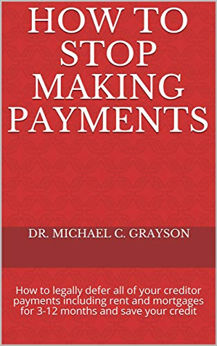 How to Stop Making Payments: How to legally defer all of your creditor payments including rent and mortgages for 3-12 months and save your credit (Extreme Credit) (English Edition)