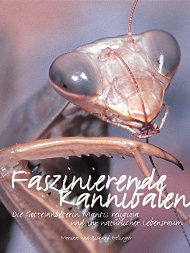 Faszinierende Kannibalen: Die Gottesanbeterin und ihr natürlicher Lebensraum: Die Gottesanbeterin Mantis religiosa und ihr natürlicher Lebensraum (Terrarien-Bibliothek)