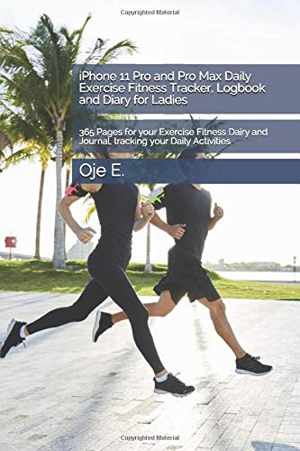 iPhone 11 Pro and Pro Max Daily Exercise Fitness Tracker, Logbook and Diary for Ladies: 365 Pages for your Exercise Fitness Dairy and Journal, tracking your Daily Activities